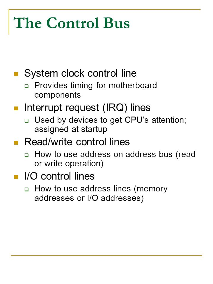 The Control Bus System clock control line Provides timing for motherboard components Interrupt request (IRQ) lines Used by devices to get CPUs attenti