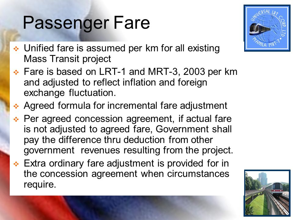 Passenger Fare Unified fare is assumed per km for all existing Mass Transit project Fare is based on LRT-1 and MRT-3, 2003 per km and adjusted to refl