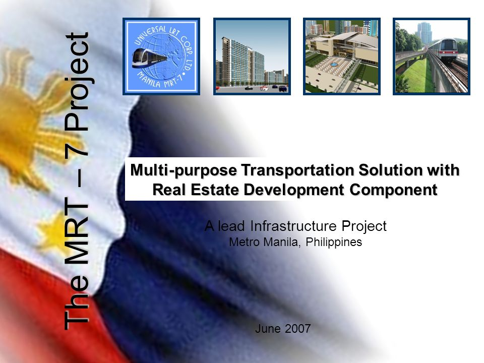 The MRT – 7 Project June 2007 A lead Infrastructure Project Metro Manila, Philippines Multi-purpose Transportation Solution with Real Estate Developme