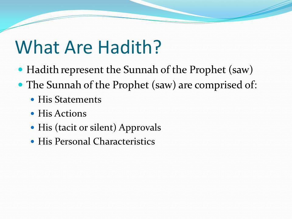 What Are Hadith? Hadith represent the Sunnah of the Prophet (saw) The Sunnah of the Prophet (saw) are comprised of: His Statements His Actions His (ta