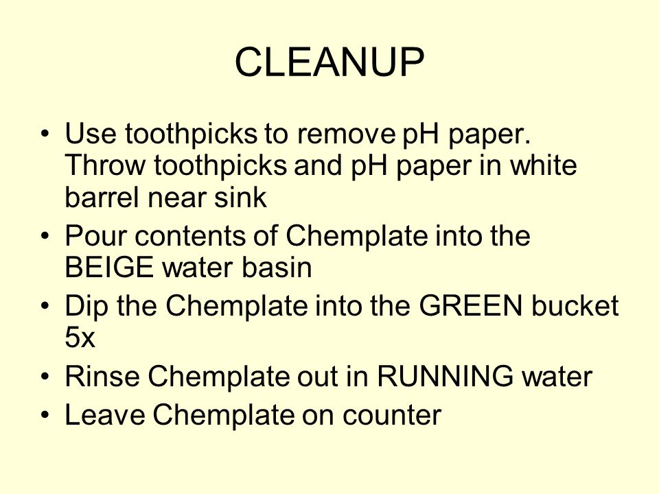 CLEANUP Use toothpicks to remove pH paper. Throw toothpicks and pH paper in white barrel near sink Pour contents of Chemplate into the BEIGE water bas