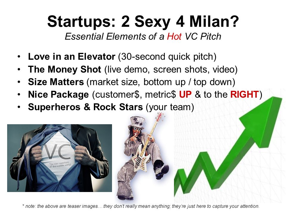 Startups: 2 Sexy 4 Milan? Essential Elements of a Hot VC Pitch Love in an Elevator (30-second quick pitch) The Money Shot (live demo, screen shots, vi