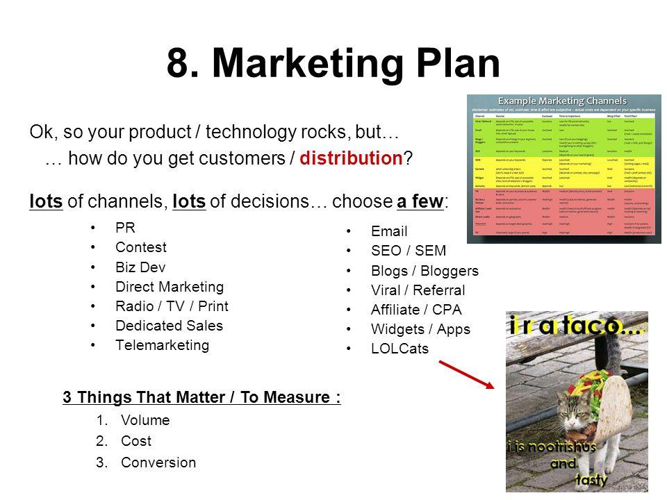 8. Marketing Plan PR Contest Biz Dev Direct Marketing Radio / TV / Print Dedicated Sales Telemarketing Email SEO / SEM Blogs / Bloggers Viral / Referr