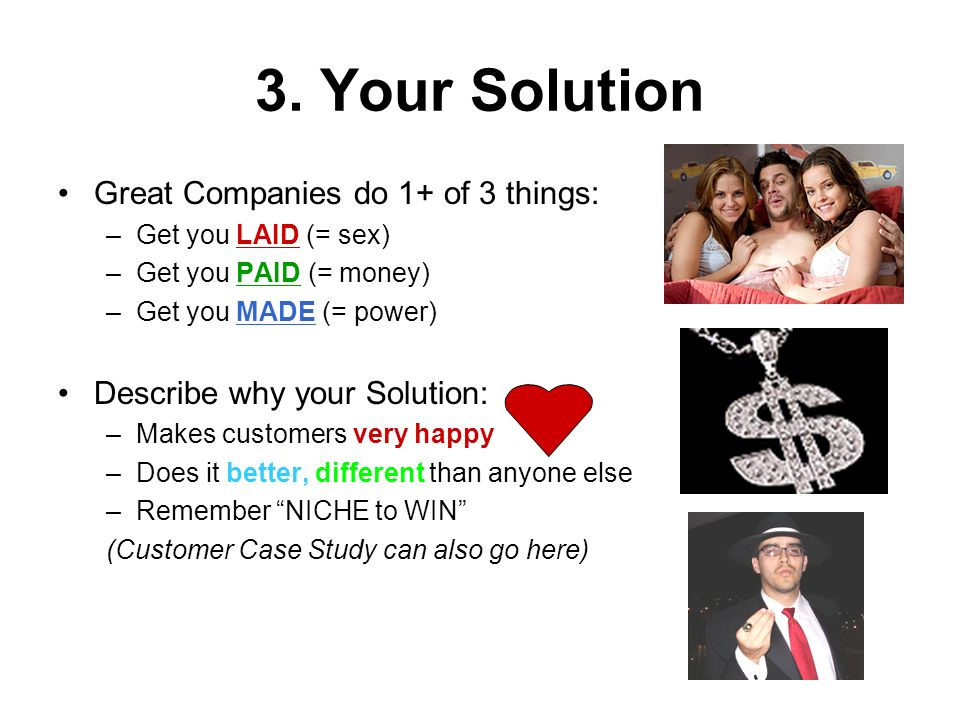 3. Your Solution Great Companies do 1+ of 3 things: –Get you LAID (= sex) –Get you PAID (= money) –Get you MADE (= power) Describe why your Solution: