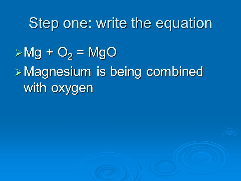 Step one: write the equation Mg + O 2 = MgO Mg + O 2 = MgO Magnesium is being combined with oxygen Magnesium is being combined with oxygen