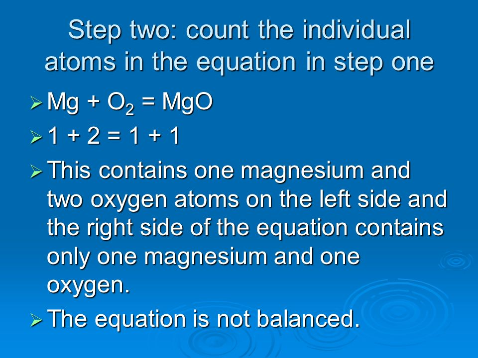 Step two: count the individual atoms in the equation in step one Mg + O 2 = MgO Mg + O 2 = MgO 1 + 2 = 1 + 1 1 + 2 = 1 + 1 This contains one magnesium