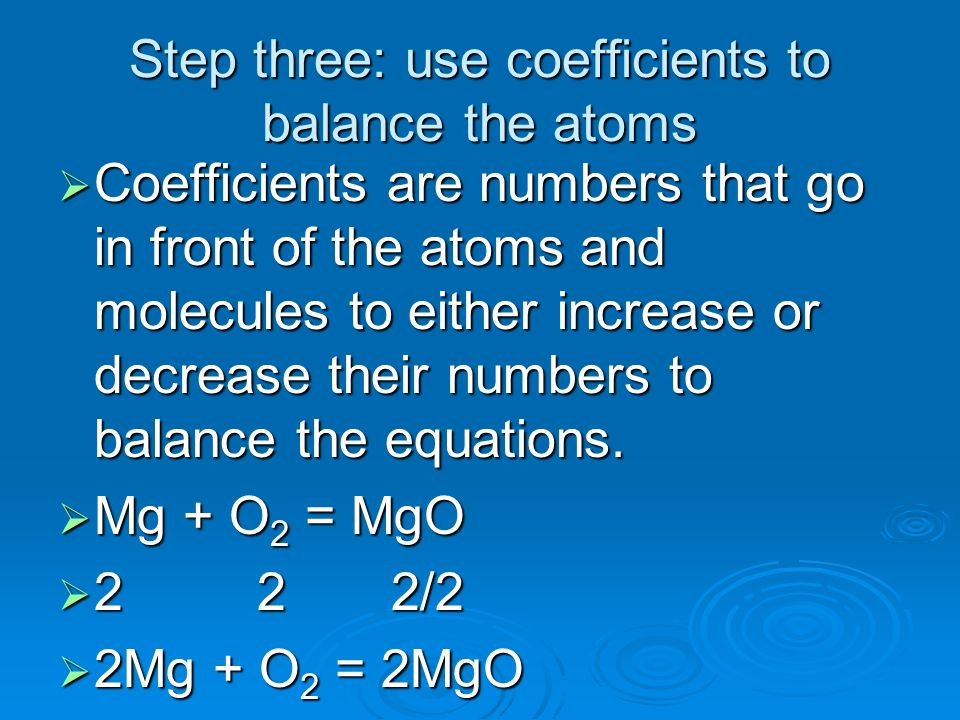 Step three: use coefficients to balance the atoms Coefficients are numbers that go in front of the atoms and molecules to either increase or decrease