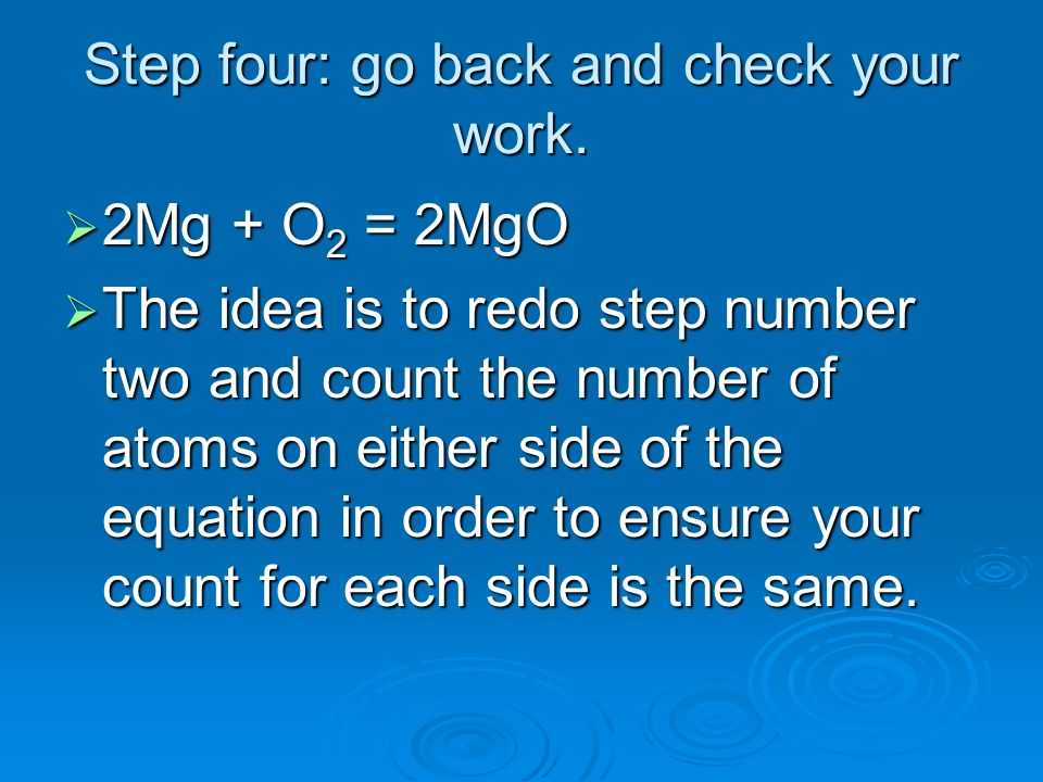 Step four: go back and check your work. 2Mg + O 2 = 2MgO 2Mg + O 2 = 2MgO The idea is to redo step number two and count the number of atoms on either