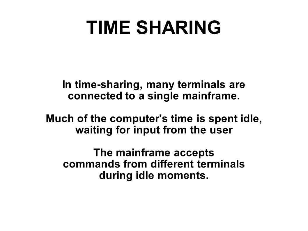 TIME SHARING In time-sharing, many terminals are connected to a single mainframe. Much of the computer's time is spent idle, waiting for input from th
