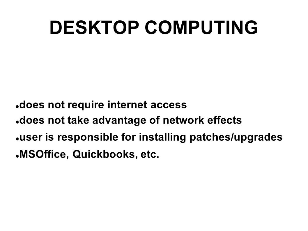 DESKTOP COMPUTING does not require internet access does not take advantage of network effects user is responsible for installing patches/upgrades MSOffice, Quickbooks, etc.