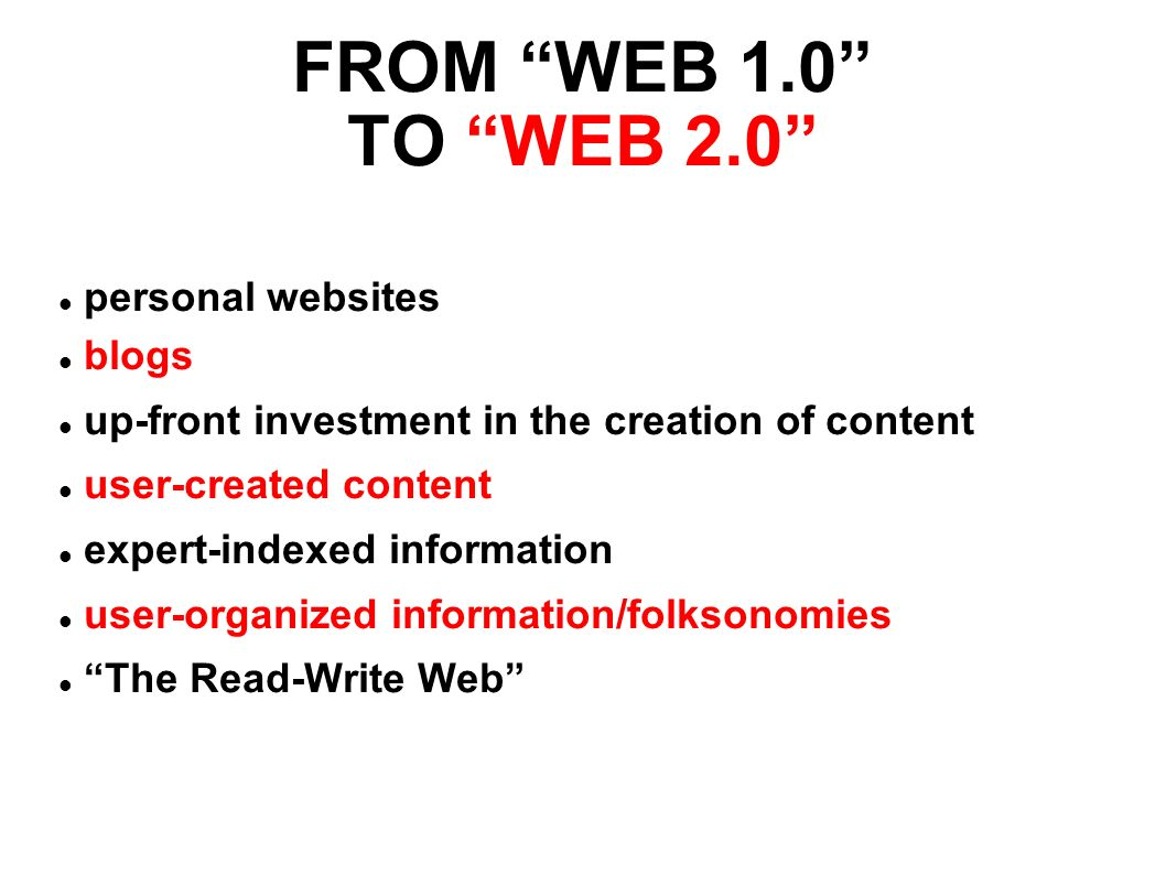 FROM WEB 1.0 TO WEB 2.0 personal websites blogs up-front investment in the creation of content user-created content expert-indexed information user-organized information/folksonomies The Read-Write Web