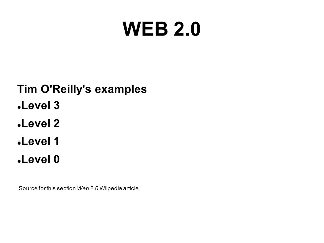 WEB 2.0 Tim O'Reilly's examples Level 3 Level 2 Level 1 Level 0 Source for this section Web 2.0 Wiipedia article