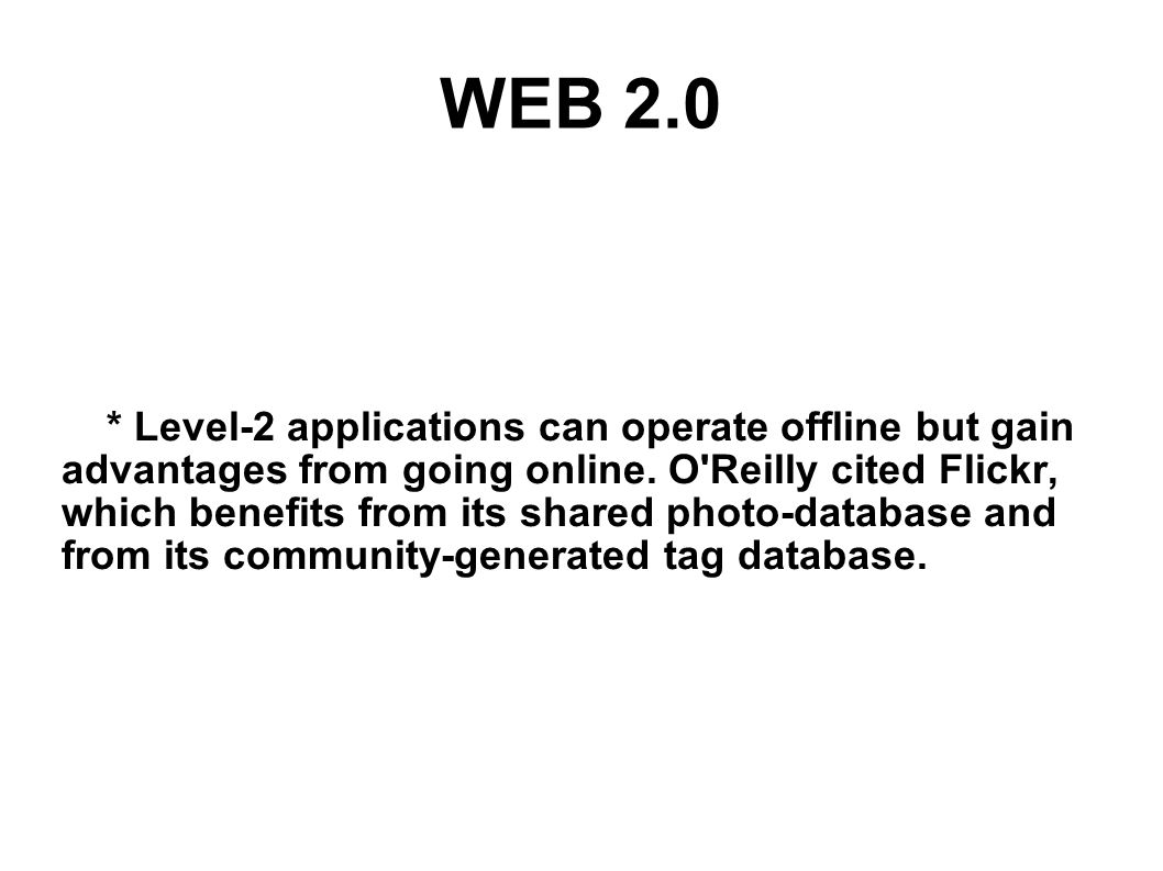 WEB 2.0 * Level-2 applications can operate offline but gain advantages from going online. O'Reilly cited Flickr, which benefits from its shared photo-