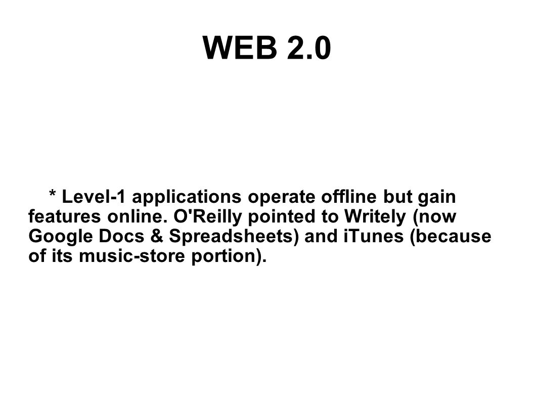 WEB 2.0 * Level-1 applications operate offline but gain features online. O'Reilly pointed to Writely (now Google Docs & Spreadsheets) and iTunes (beca