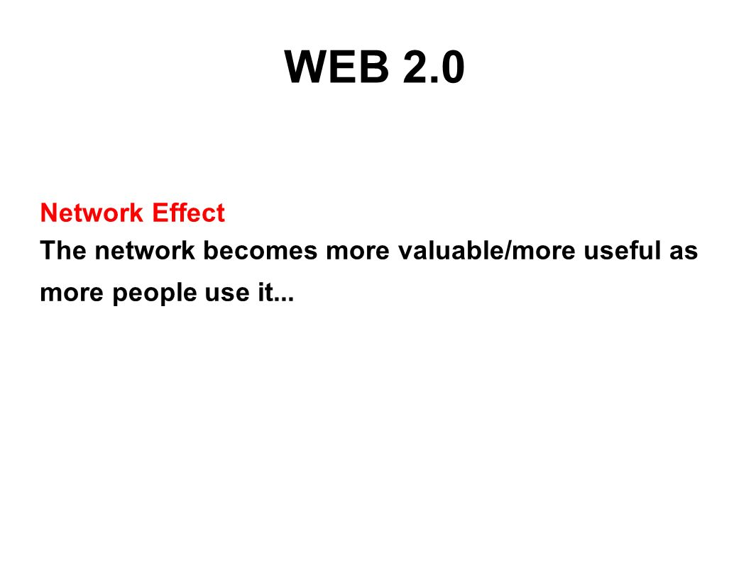 WEB 2.0 Network Effect The network becomes more valuable/more useful as more people use it...