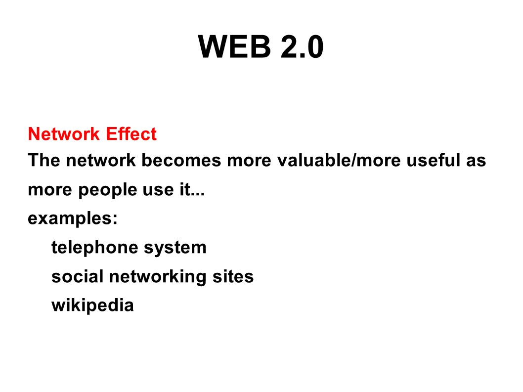 WEB 2.0 Network Effect The network becomes more valuable/more useful as more people use it... examples: telephone system social networking sites wikip