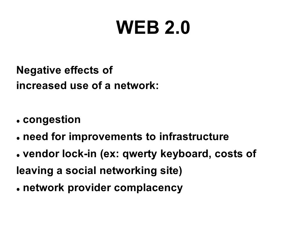WEB 2.0 Negative effects of increased use of a network: congestion need for improvements to infrastructure vendor lock-in (ex: qwerty keyboard, costs of leaving a social networking site) network provider complacency