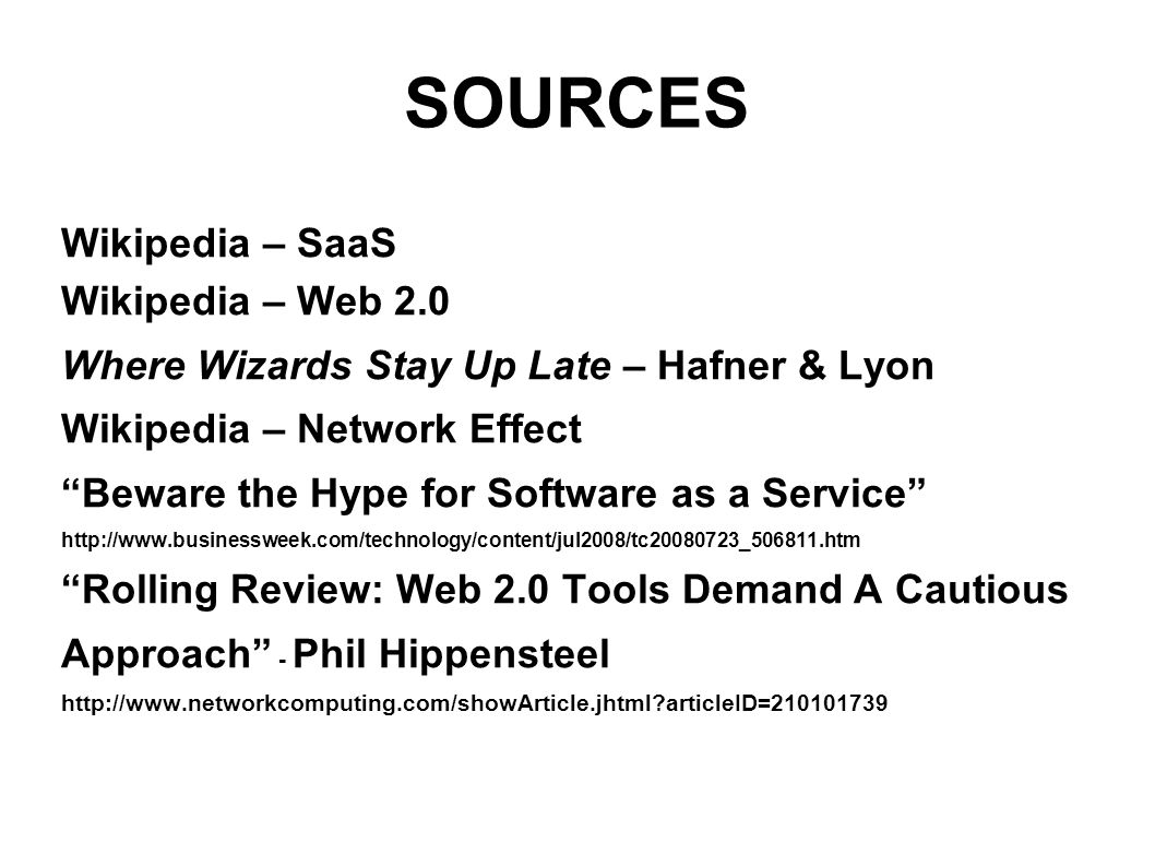 SOURCES Wikipedia – SaaS Wikipedia – Web 2.0 Where Wizards Stay Up Late – Hafner & Lyon Wikipedia – Network Effect Beware the Hype for Software as a Service http://www.businessweek.com/technology/content/jul2008/tc20080723_506811.htm Rolling Review: Web 2.0 Tools Demand A Cautious Approach - Phil Hippensteel http://www.networkcomputing.com/showArticle.jhtml articleID=210101739