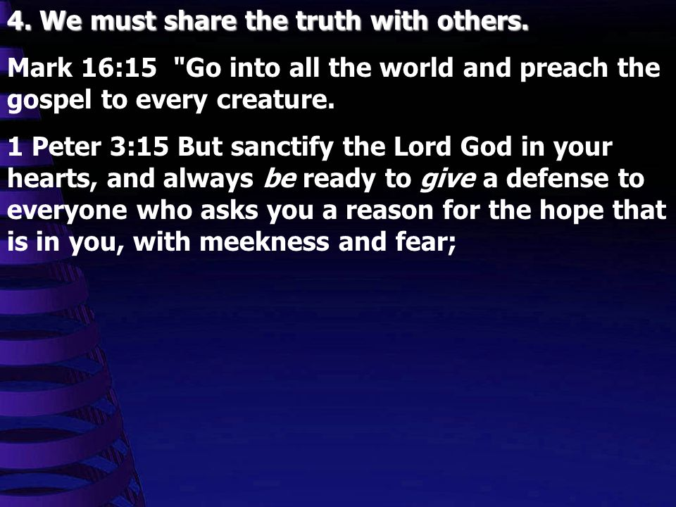 4. We must share the truth with others. Mark 16:15