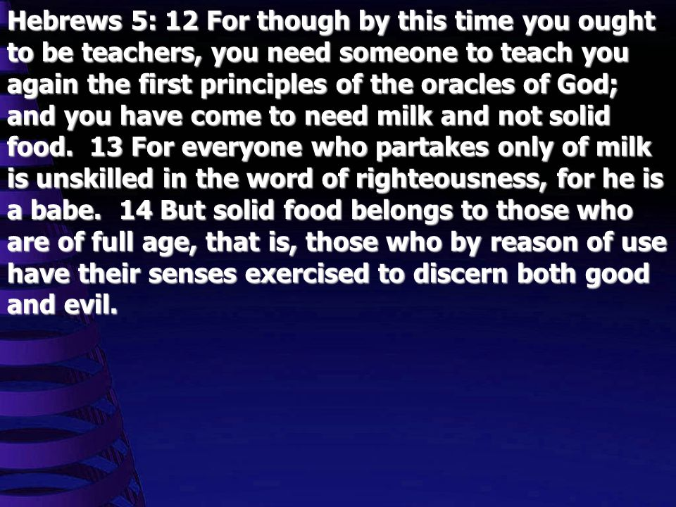Hebrews 5: 12 For though by this time you ought to be teachers, you need someone to teach you again the first principles of the oracles of God; and yo