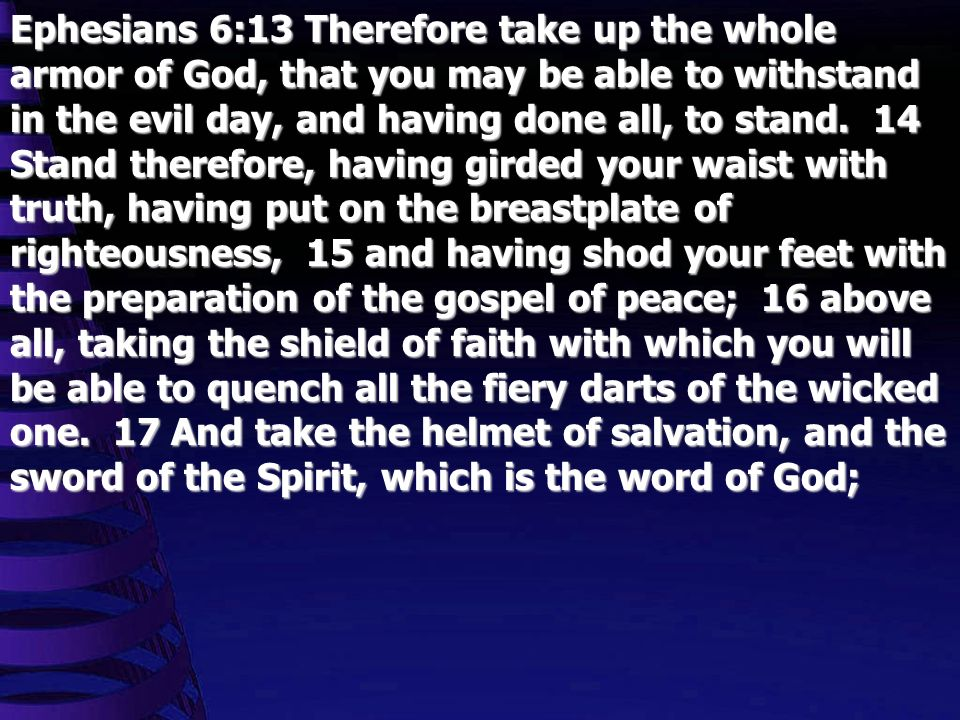 Ephesians 6:13 Therefore take up the whole armor of God, that you may be able to withstand in the evil day, and having done all, to stand. 14 Stand th