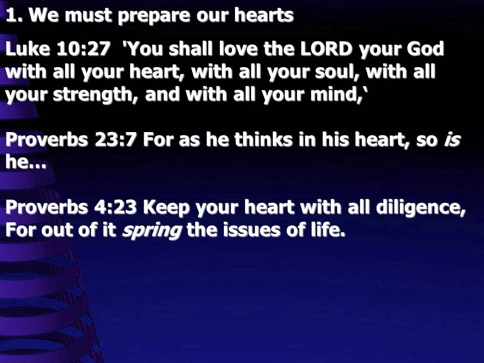1. We must prepare our hearts Luke 10:27 'You shall love the LORD your God with all your heart, with all your soul, with all your strength, and with a