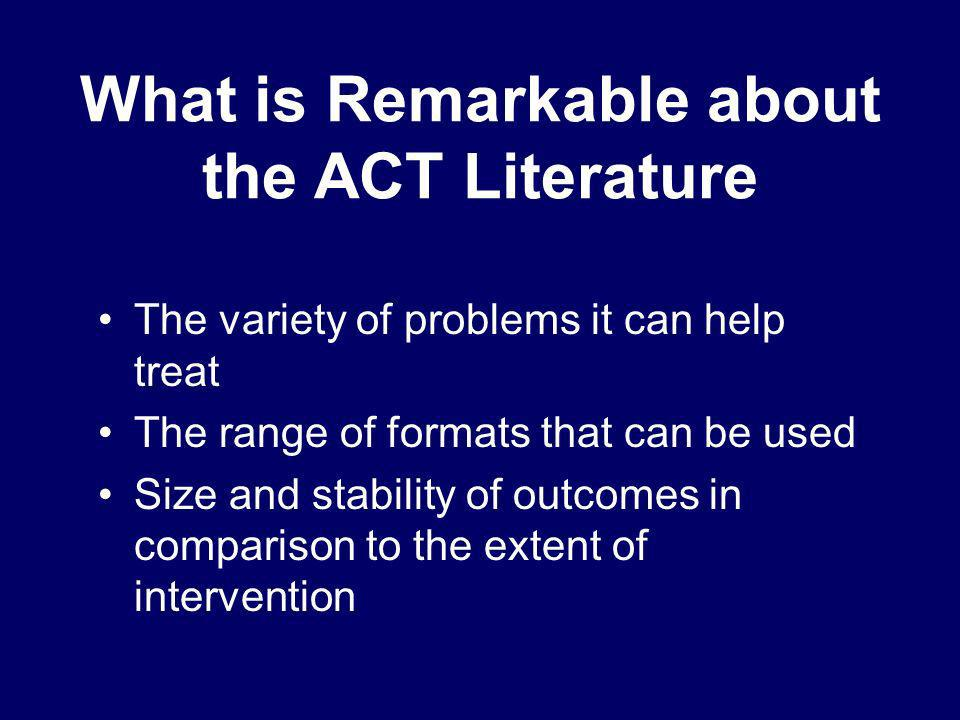 What is Remarkable about the ACT Literature The variety of problems it can help treat The range of formats that can be used Size and stability of outc