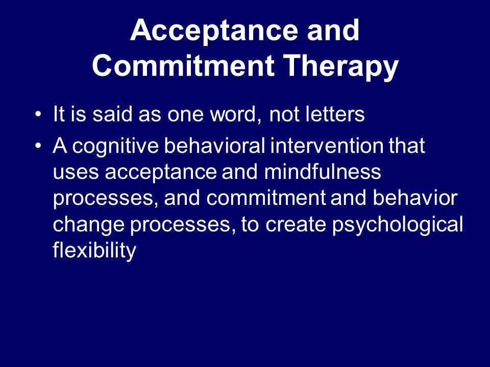 Acceptance and Commitment Therapy It is said as one word, not letters A cognitive behavioral intervention that uses acceptance and mindfulness process