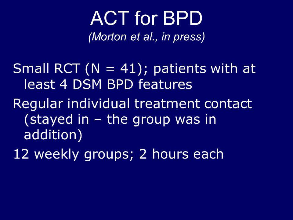 ACT for BPD (Morton et al., in press) Small RCT (N = 41); patients with at least 4 DSM BPD features Regular individual treatment contact (stayed in –
