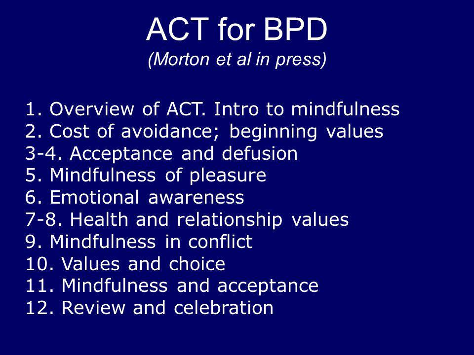 ACT for BPD (Morton et al in press) 1. Overview of ACT. Intro to mindfulness 2. Cost of avoidance; beginning values 3-4. Acceptance and defusion 5. Mi