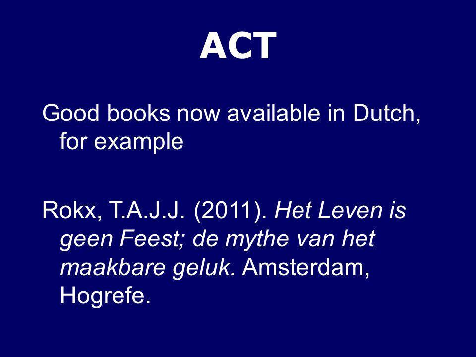 ACT Good books now available in Dutch, for example Rokx, T.A.J.J. (2011). Het Leven is geen Feest; de mythe van het maakbare geluk. Amsterdam, Hogrefe