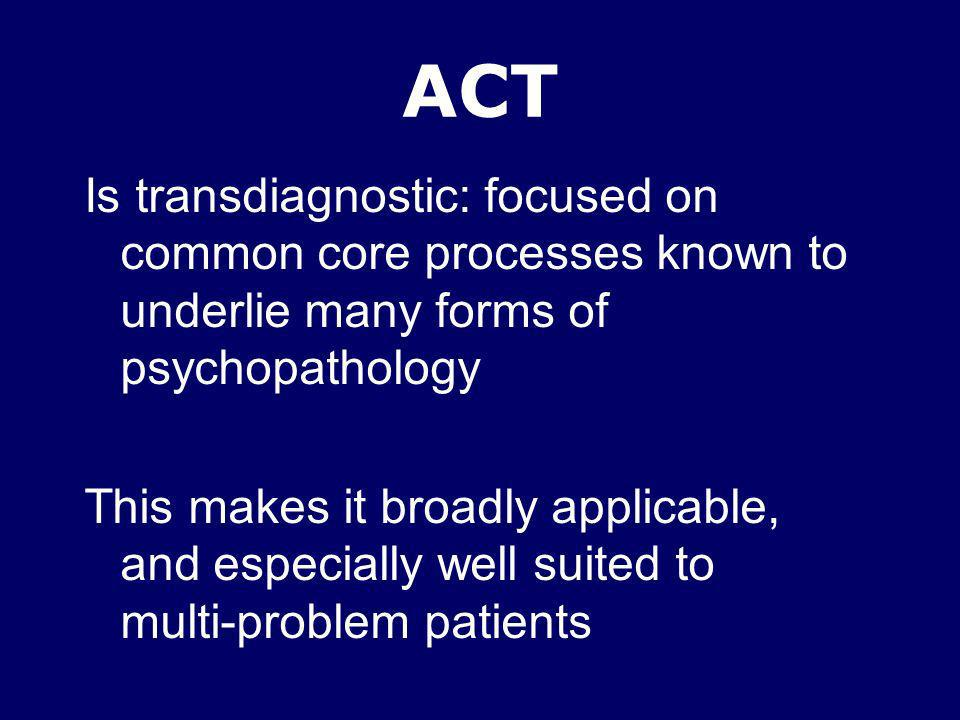 ACT Is transdiagnostic: focused on common core processes known to underlie many forms of psychopathology This makes it broadly applicable, and especia
