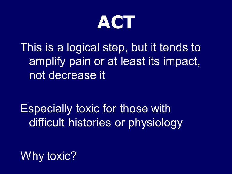 ACT This is a logical step, but it tends to amplify pain or at least its impact, not decrease it Especially toxic for those with difficult histories o