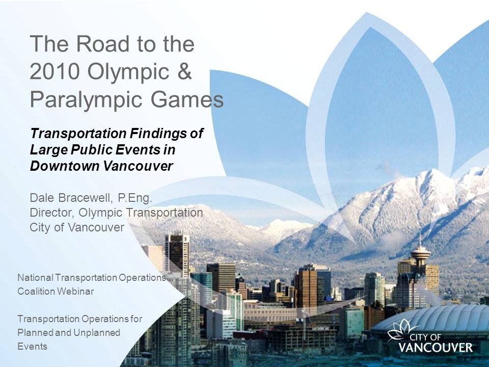 The Road to the 2010 Olympic & Paralympic Games National Transportation Operations Coalition Webinar Transportation Operations for Planned and Unplanned Events Transportation Findings of Large Public Events in Downtown Vancouver Dale Bracewell, P.Eng.