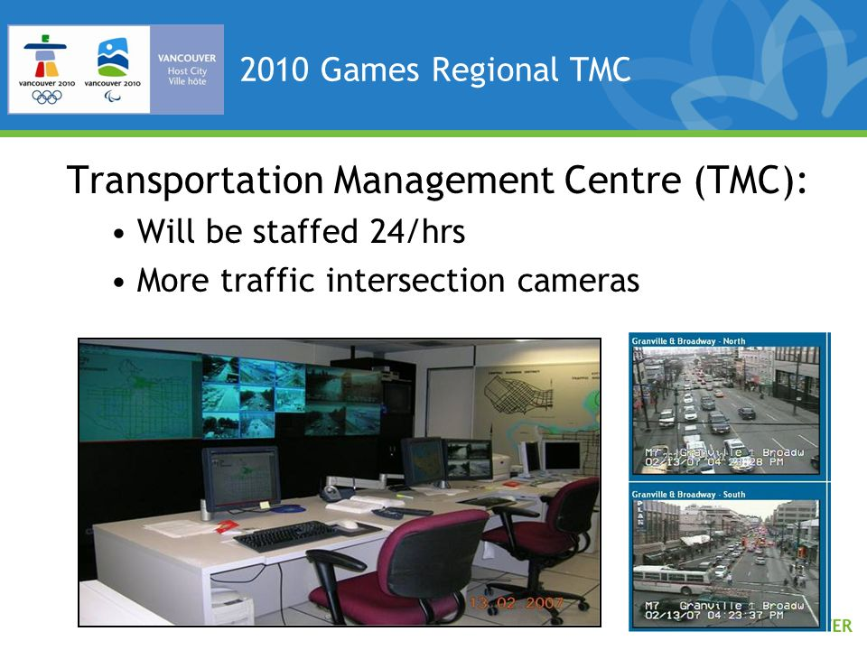 2010 Games Regional TMC Transportation Management Centre (TMC): Will be staffed 24/hrs More traffic intersection cameras