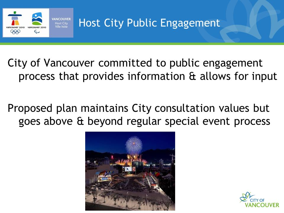 Host City Public Engagement City of Vancouver committed to public engagement process that provides information & allows for input Proposed plan maintains City consultation values but goes above & beyond regular special event process