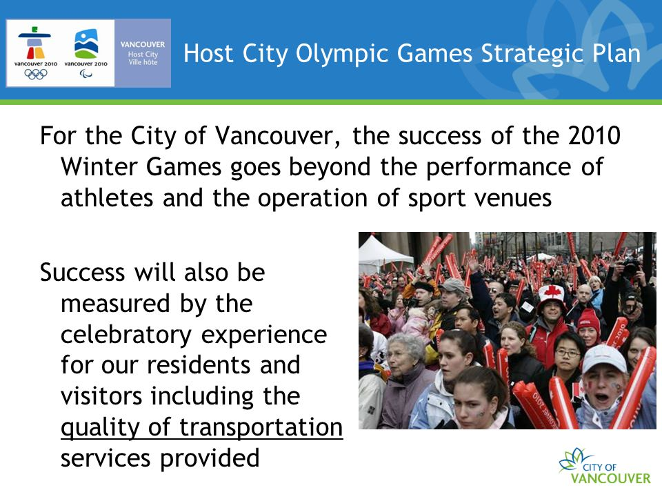 Host City Olympic Transportation Mission Statement To create and deliver with VANOC and other transportation partners an accessible, reliable and sustainable Olympic and Paralympic transportation plan within a functioning urban environment that minimizes impacts and maximizes legacies for Vancouver residents, businesses, and visitors.