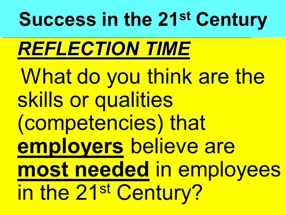 People Progress Pride Success in the 21 st Century REFLECTION TIME What do you think are the skills or qualities (competencies) that employers believe