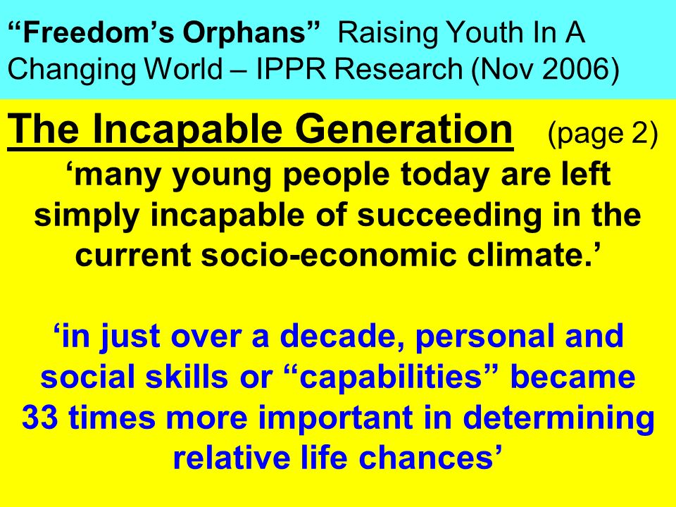 People Progress Pride Freedoms Orphans Raising Youth In A Changing World – IPPR Research (Nov 2006) The Incapable Generation (page 2) many young peopl