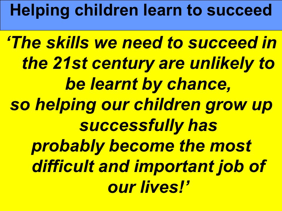 People Progress Pride The skills we need to succeed in the 21st century are unlikely to be learnt by chance, so helping our children grow up successfu