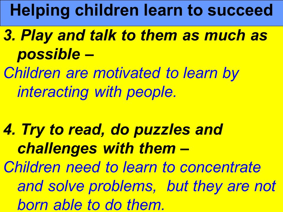 People Progress Pride 3. Play and talk to them as much as possible – Children are motivated to learn by interacting with people. 4. Try to read, do pu