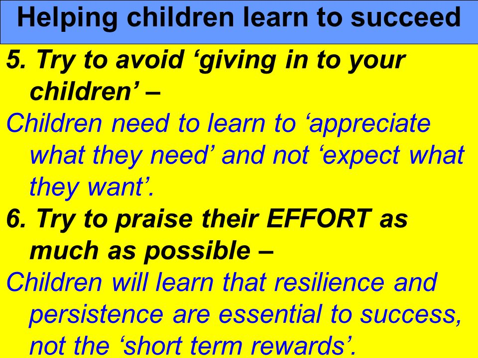 People Progress Pride 5. Try to avoid giving in to your children – Children need to learn to appreciate what they need and not expect what they want.