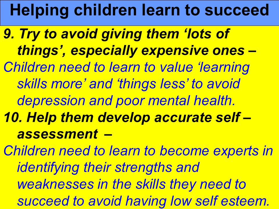 People Progress Pride 9. Try to avoid giving them lots of things, especially expensive ones – Children need to learn to value learning skills more and