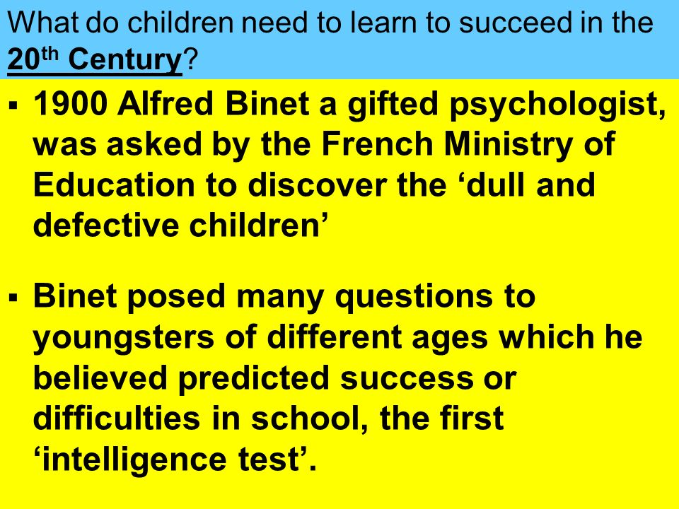 People Progress Pride 1900 Alfred Binet a gifted psychologist, was asked by the French Ministry of Education to discover the dull and defective childr