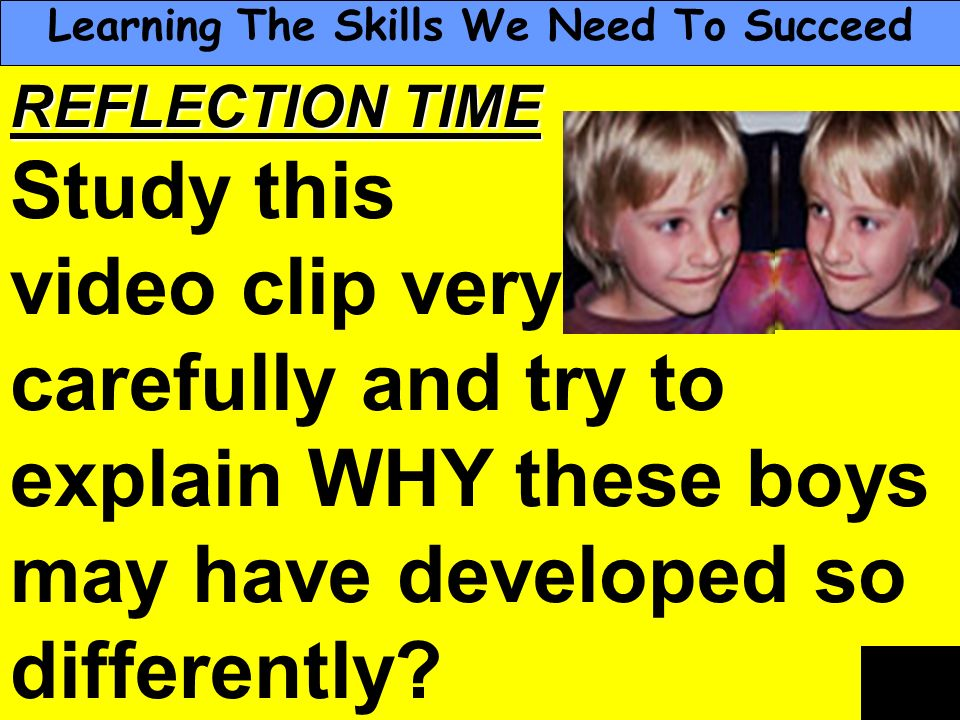 People Progress Pride REFLECTION TIME Study this video clip very carefully and try to explain WHY these boys may have developed so differently? Learni