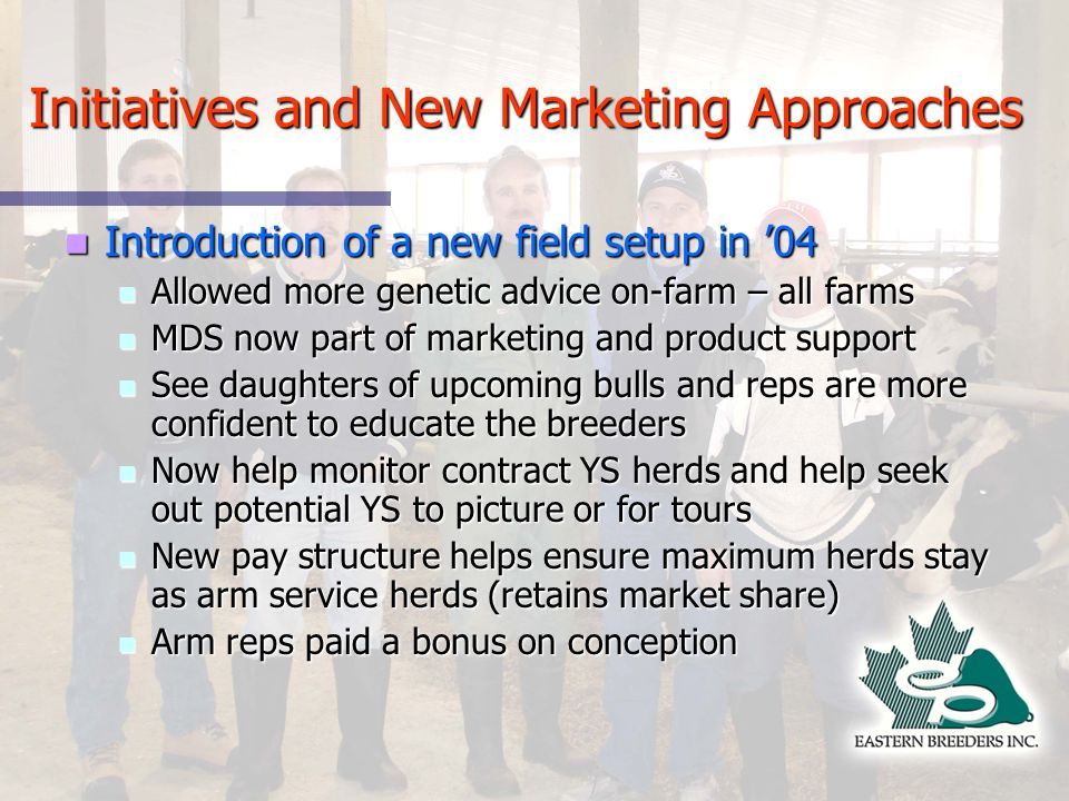 Initiatives and New Marketing Approaches Introduction of a new field setup in 04 Introduction of a new field setup in 04 Allowed more genetic advice on-farm – all farms Allowed more genetic advice on-farm – all farms MDS now part of marketing and product support MDS now part of marketing and product support See daughters of upcoming bulls and reps are more confident to educate the breeders See daughters of upcoming bulls and reps are more confident to educate the breeders Now help monitor contract YS herds and help seek out potential YS to picture or for tours Now help monitor contract YS herds and help seek out potential YS to picture or for tours New pay structure helps ensure maximum herds stay as arm service herds (retains market share) New pay structure helps ensure maximum herds stay as arm service herds (retains market share) Arm reps paid a bonus on conception Arm reps paid a bonus on conception