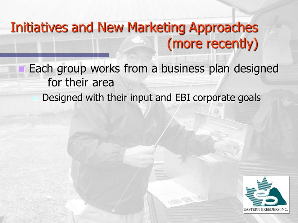 Initiatives and New Marketing Approaches (more recently) Each group works from a business plan designed for their area Each group works from a busines
