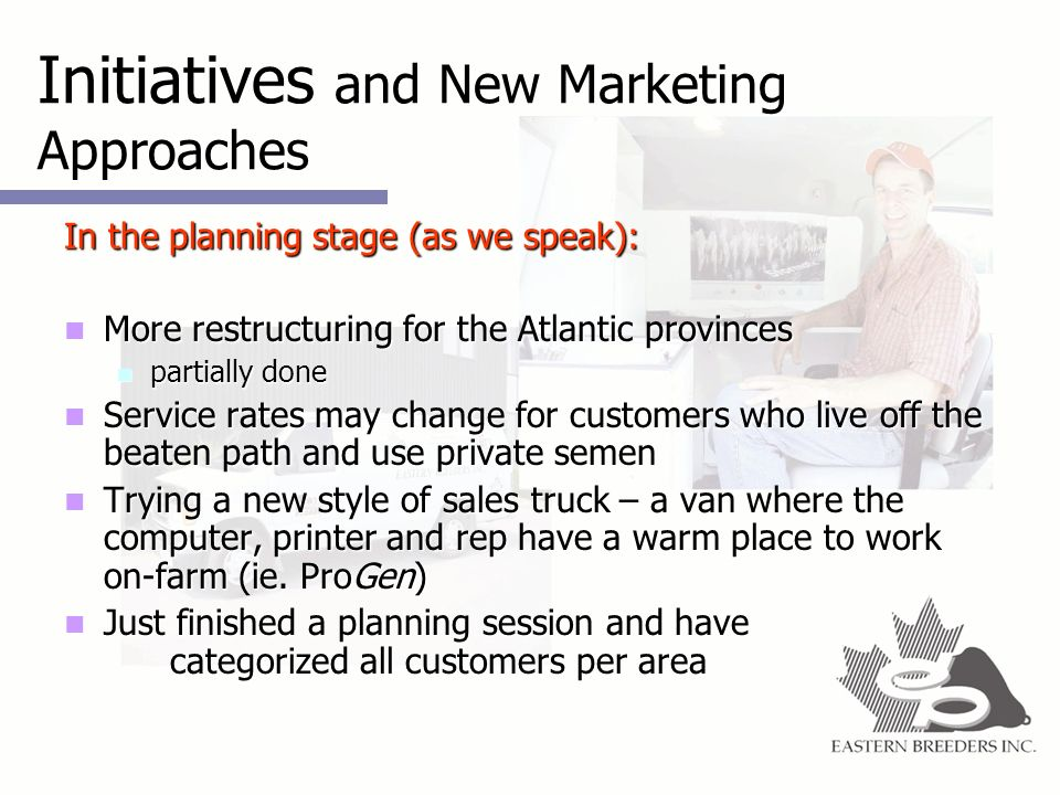 Initiatives and New Marketing Approaches In the planning stage (as we speak): More restructuring for the Atlantic provinces More restructuring for the Atlantic provinces partially done partially done Service rates may change for customers who live off the beaten path and use private semen Service rates may change for customers who live off the beaten path and use private semen Trying a new style of sales truck – a van where the computer, printer and rep have a warm place to work on-farm (ie.