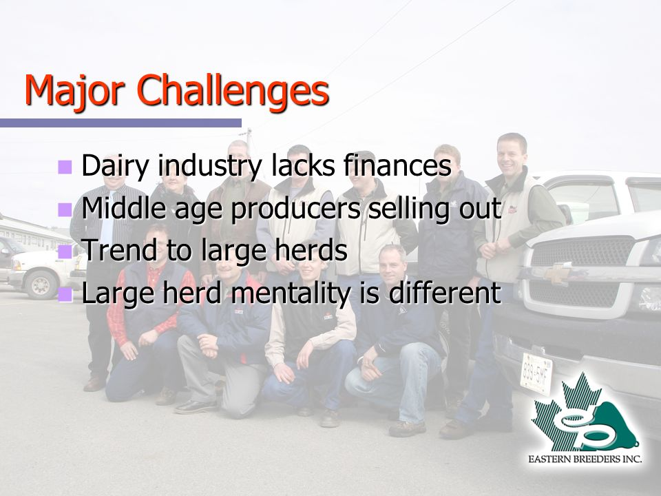 Major Challenges Dairy industry lacks finances Dairy industry lacks finances Middle age producers selling out Middle age producers selling out Trend to large herds Trend to large herds Large herd mentality is different Large herd mentality is different