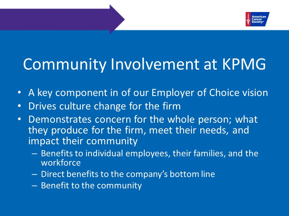 Community Involvement at KPMG A key component in of our Employer of Choice vision Drives culture change for the firm Demonstrates concern for the whole person; what they produce for the firm, meet their needs, and impact their community – Benefits to individual employees, their families, and the workforce – Direct benefits to the companys bottom line – Benefit to the community